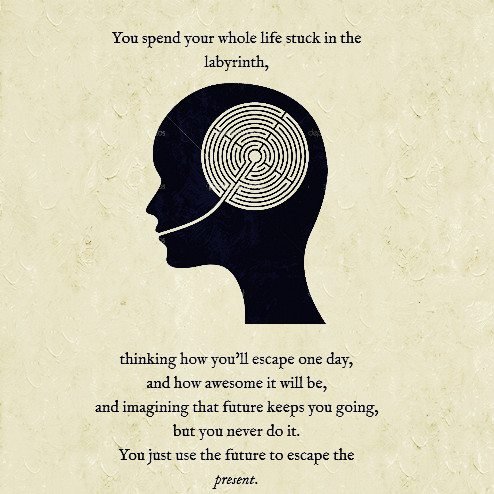 You spend your whole life stuck in the labyrinth